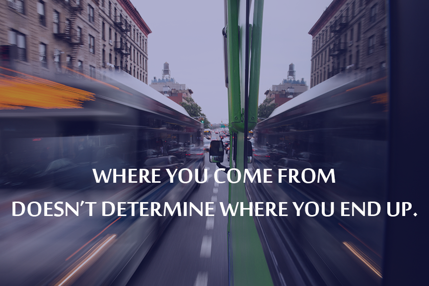 Where you come from doesn't determine where you end up.