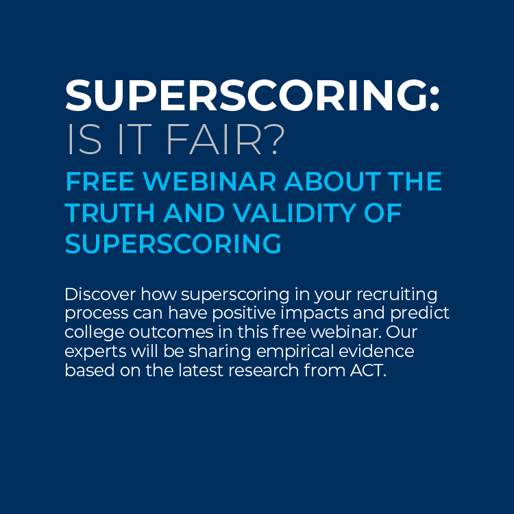 Superscoring: Is it fair? Free webinar about the truth and validity of superscoring. Discover how superscoring in your recruiting process can have positive impacts and predict college outcomes in this free webinar. Our experts will be sharing empirical evidence based on the latest research from ACT.