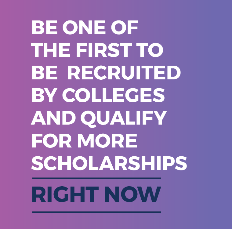 Be one of the first to be recruited by colleges and qualify for more scholarships
